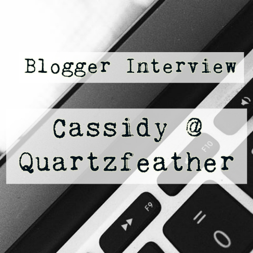 Blogger Interview: Cassidy @ Quartzfeather